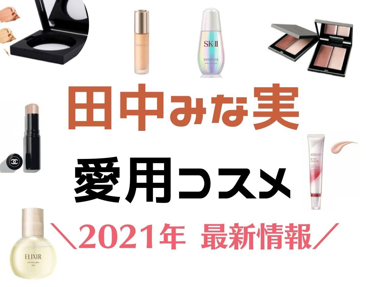 【田中みな実】愛用コスメ(2021最新)透明肌美人を目指すスキンケア・コスメ紹介♪